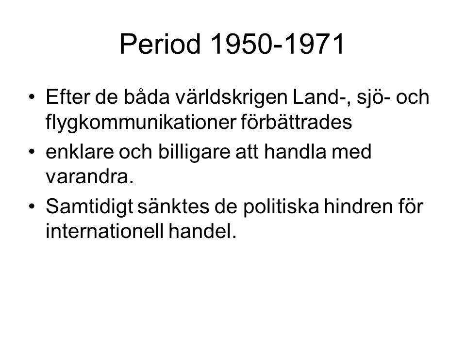 Period 1950-1971 •Efter de båda världskrigen Land-, sjö- och flygkommunikationer förbättrades •enklare och billigare att handla med varandra. •Samtidi