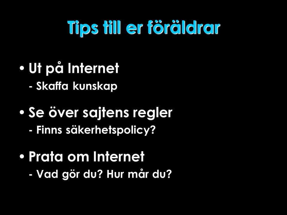 Tips till er föräldrar • Ut på Internet - Skaffa kunskap • Se över sajtens regler - Finns säkerhetspolicy? • Prata om Internet - Vad gör du? Hur mår d