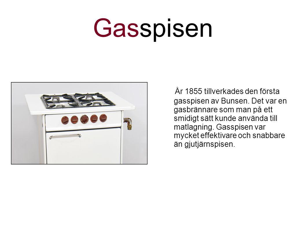 Gasspisen År 1855 tillverkades den första gasspisen av Bunsen. Det var en gasbrännare som man på ett smidigt sätt kunde använda till matlagning. Gassp