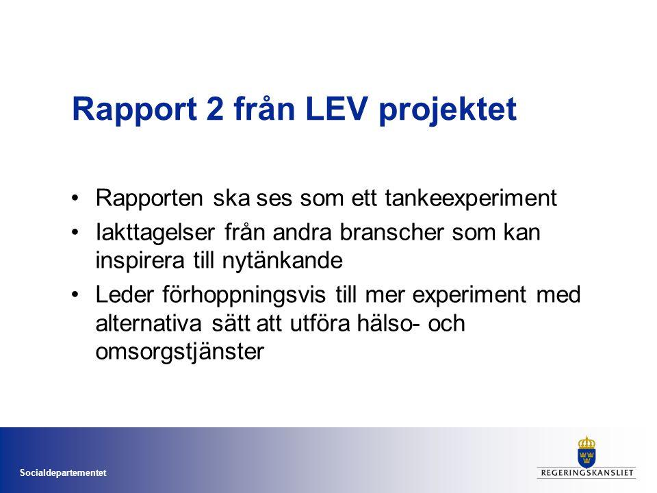 Socialdepartementet Rapport 2 från LEV projektet •Rapporten ska ses som ett tankeexperiment •Iakttagelser från andra branscher som kan inspirera till nytänkande •Leder förhoppningsvis till mer experiment med alternativa sätt att utföra hälso- och omsorgstjänster