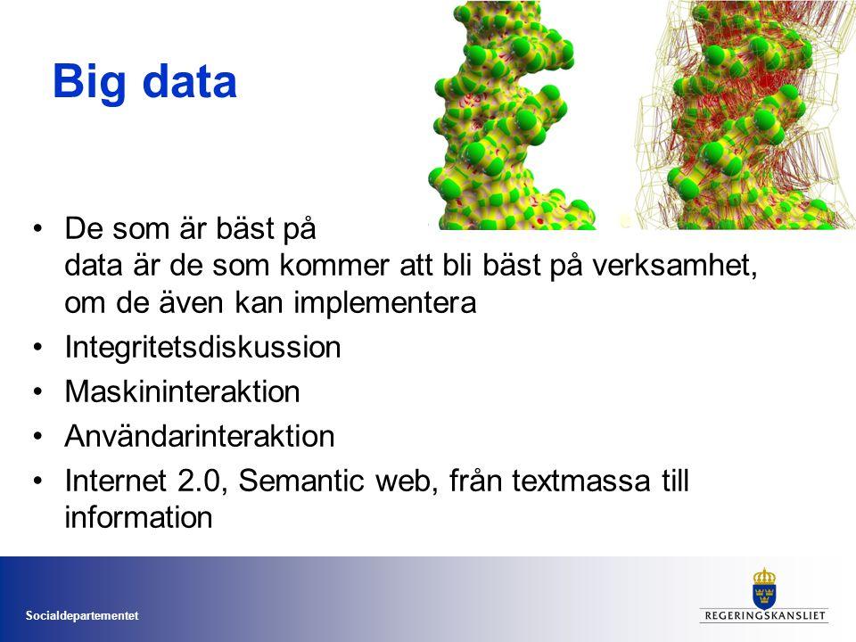 Socialdepartementet Big data •De som är bäst på data är de som kommer att bli bäst på verksamhet, om de även kan implementera •Integritetsdiskussion •Maskininteraktion •Användarinteraktion •Internet 2.0, Semantic web, från textmassa till information