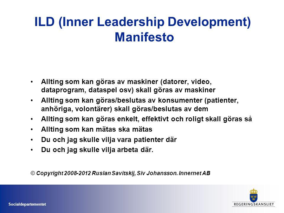 Socialdepartementet ILD (Inner Leadership Development) Manifesto •Allting som kan göras av maskiner (datorer, video, dataprogram, dataspel osv) skall göras av maskiner •Allting som kan göras/beslutas av konsumenter (patienter, anhöriga, volontärer) skall göras/beslutas av dem •Allting som kan göras enkelt, effektivt och roligt skall göras så •Allting som kan mätas ska mätas •Du och jag skulle vilja vara patienter där •Du och jag skulle vilja arbeta där.