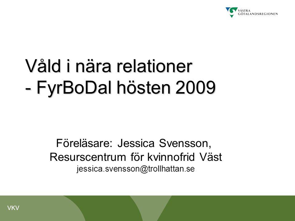 VKV Våld i nära relationer - FyrBoDal hösten 2009 Föreläsare: Jessica Svensson, Resurscentrum för kvinnofrid Väst jessica.svensson@trollhattan.se