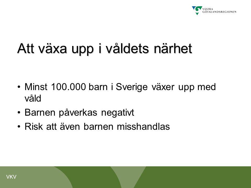 VKV Att växa upp i våldets närhet •Minst 100.000 barn i Sverige växer upp med våld •Barnen påverkas negativt •Risk att även barnen misshandlas