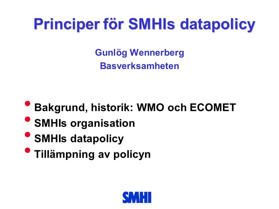 Principer för SMHIs datapolicy Gunlög Wennerberg Basverksamheten • Bakgrund, historik: WMO och ECOMET • SMHIs organisation • SMHIs datapolicy • Tillämpning av policyn