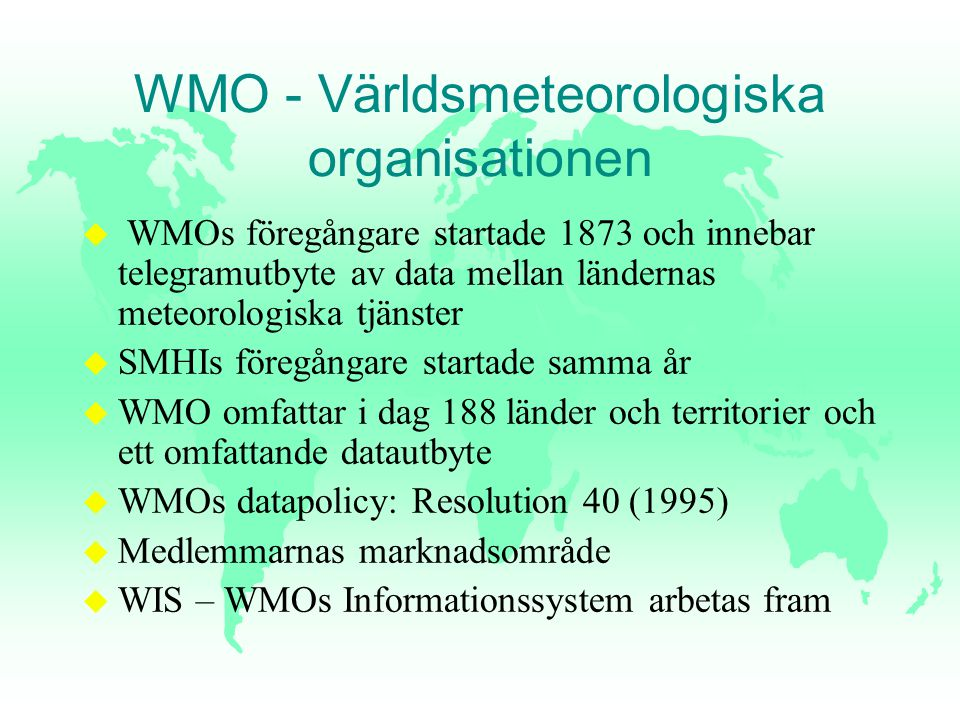 WMO - Världsmeteorologiska organisationen u WMOs föregångare startade 1873 och innebar telegramutbyte av data mellan ländernas meteorologiska tjänster u SMHIs föregångare startade samma år u WMO omfattar i dag 188 länder och territorier och ett omfattande datautbyte u WMOs datapolicy: Resolution 40 (1995) u Medlemmarnas marknadsområde u WIS – WMOs Informationssystem arbetas fram