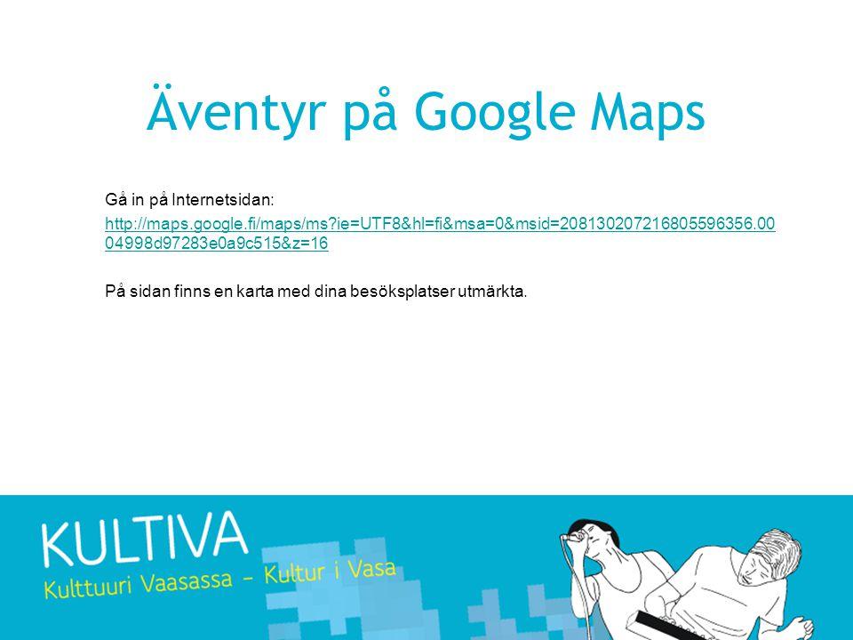 Äventyr på Google Maps Gå in på Internetsidan: http://maps.google.fi/maps/ms ie=UTF8&hl=fi&msa=0&msid=208130207216805596356.00 04998d97283e0a9c515&z=16 På sidan finns en karta med dina besöksplatser utmärkta.