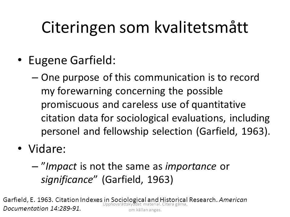 Citeringen som kvalitetsmått • Tidskrifter: – Dock menade Garfield att SCI kunde brukas för evaluering av tidskrifter: • Journal Impact Factor – Beräknas genom att dividera antalet erhållna citeringar med antal publicerade artiklar under en viss tidsperiod.