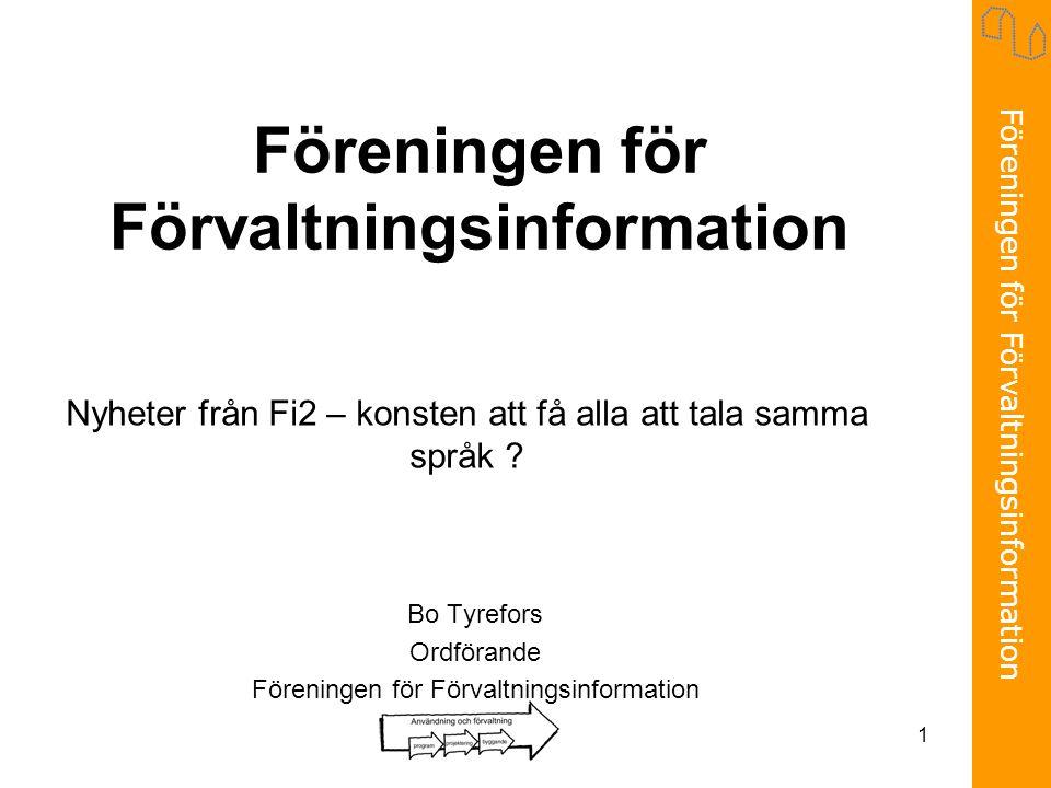 Föreningen för Förvaltningsinformation 1 Bo Tyrefors Ordförande Föreningen för Förvaltningsinformation Nyheter från Fi2 – konsten att få alla att tala samma språk ?