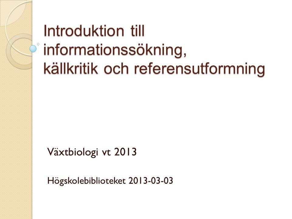 Introduktion till informationssökning, källkritik och referensutformning Växtbiologi vt 2013 Högskolebiblioteket 2013-03-03