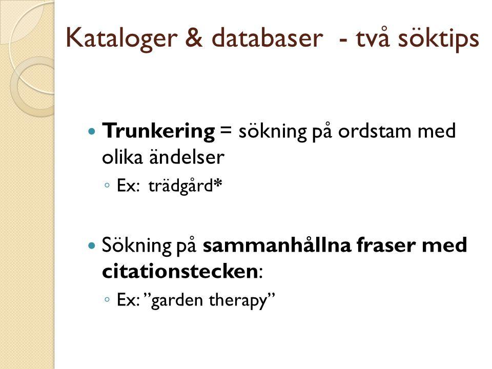 Kataloger & databaser - två söktips  Trunkering = sökning på ordstam med olika ändelser ◦ Ex: trädgård*  Sökning på sammanhållna fraser med citationstecken: ◦ Ex: garden therapy