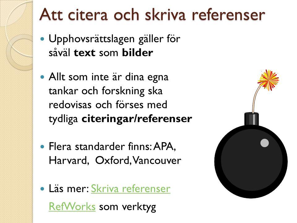 Att citera och skriva referenser  Upphovsrättslagen gäller för såväl text som bilder  Allt som inte är dina egna tankar och forskning ska redovisas och förses med tydliga citeringar/referenser  Flera standarder finns: APA, Harvard, Oxford, Vancouver  Läs mer: Skriva referenserSkriva referenser RefWorksRefWorks som verktyg