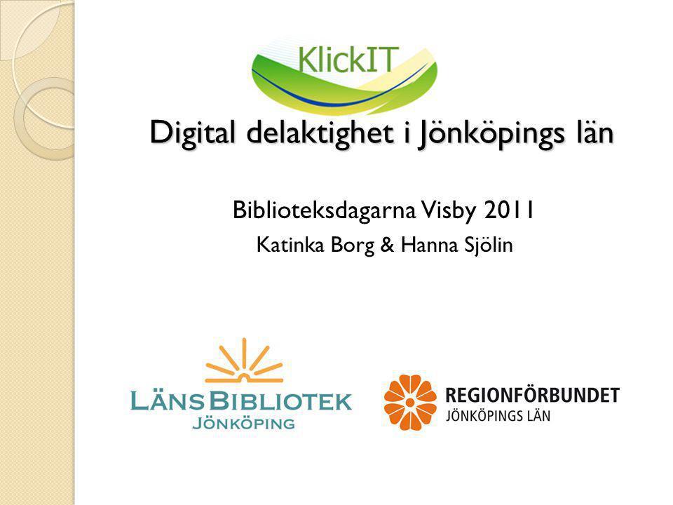 Digital delaktighet i Jönköpings län Digital delaktighet i Jönköpings län Biblioteksdagarna Visby 2011 Katinka Borg & Hanna Sjölin
