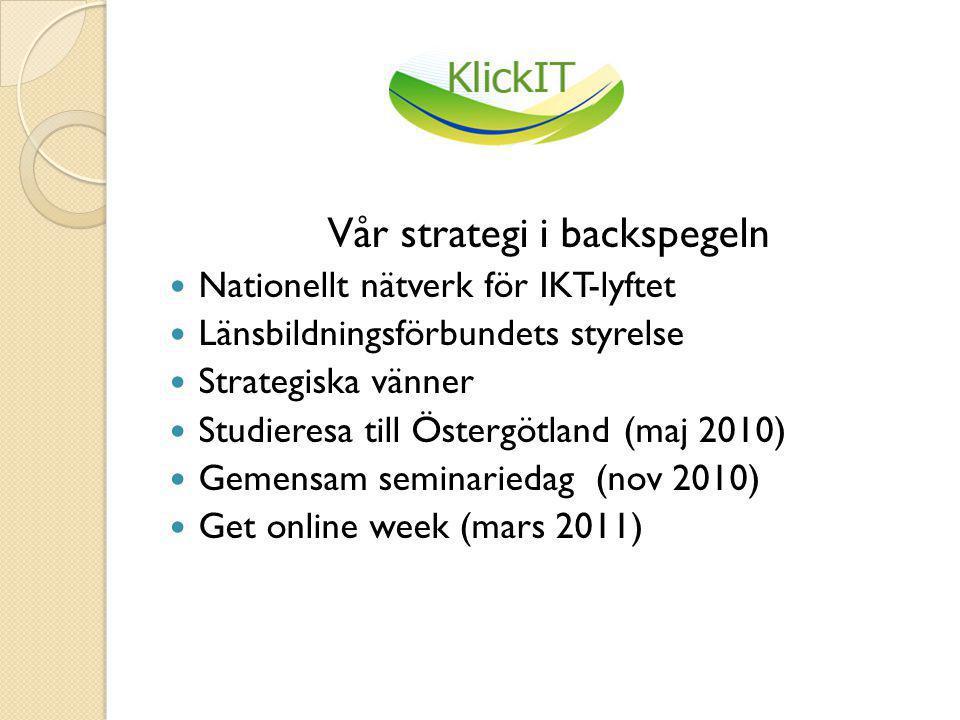 Vår strategi i backspegeln  Nationellt nätverk för IKT-lyftet  Länsbildningsförbundets styrelse  Strategiska vänner  Studieresa till Östergötland (maj 2010)  Gemensam seminariedag (nov 2010)  Get online week (mars 2011)