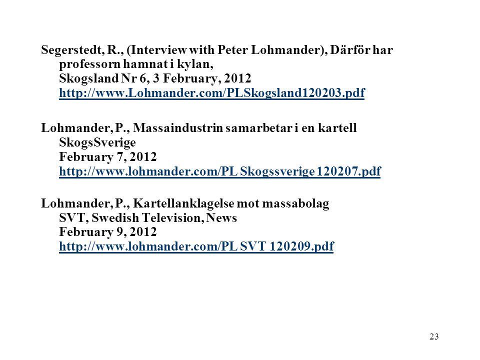 23 Segerstedt, R., (Interview with Peter Lohmander), Därför har professorn hamnat i kylan, Skogsland Nr 6, 3 February, 2012 http://www.Lohmander.com/PLSkogsland120203.pdf http://www.Lohmander.com/PLSkogsland120203.pdf Lohmander, P., Massaindustrin samarbetar i en kartell SkogsSverige February 7, 2012 http://www.lohmander.com/PL Skogssverige 120207.pdf http://www.lohmander.com/PL Skogssverige 120207.pdf Lohmander, P., Kartellanklagelse mot massabolag SVT, Swedish Television, News February 9, 2012 http://www.lohmander.com/PL SVT 120209.pdf http://www.lohmander.com/PL SVT 120209.pdf