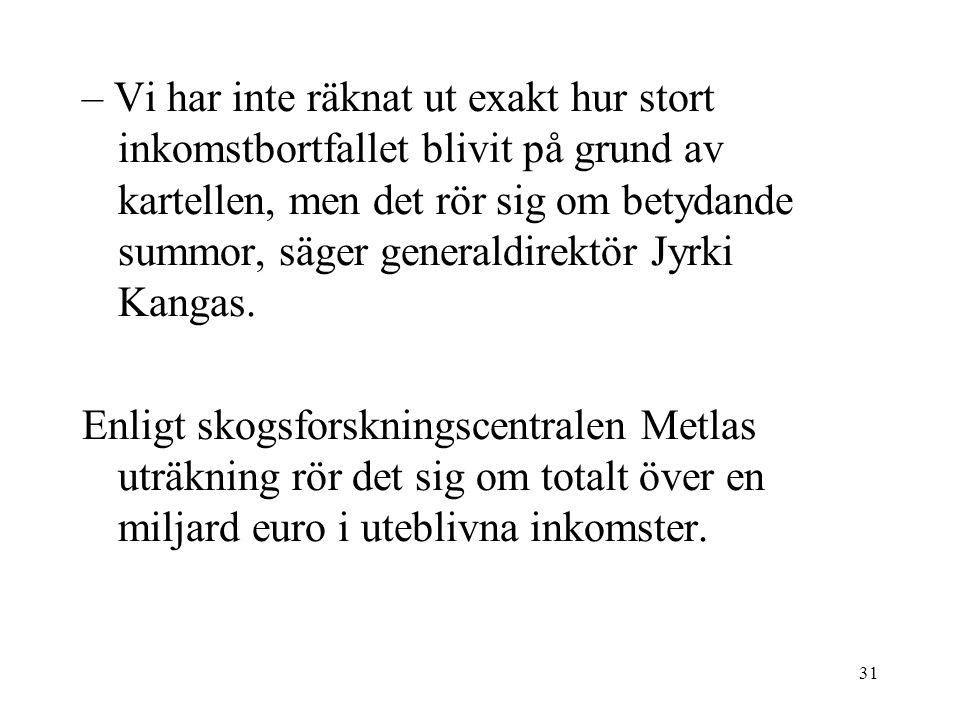 31 – Vi har inte räknat ut exakt hur stort inkomstbortfallet blivit på grund av kartellen, men det rör sig om betydande summor, säger generaldirektör Jyrki Kangas.