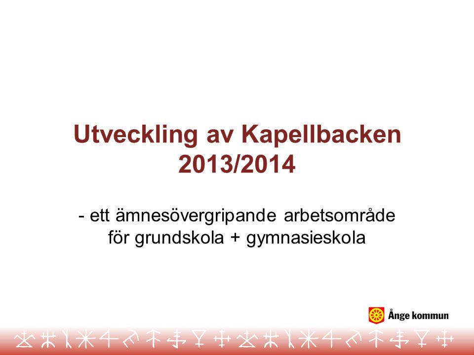 Utveckling av Kapellbacken 2013/2014 - ett ämnesövergripande arbetsområde för grundskola + gymnasieskola