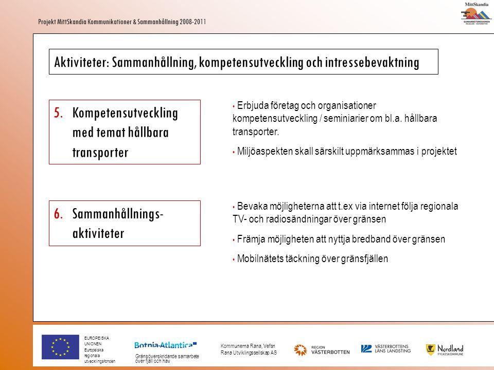 EUROPEISKA UNIONEN Europeiska regionala utvecklingsfonden Gränsöverskridande samarbete över fjäll och hav Kommunerna Rana, Vefsn Rana Utviklingssellskap AS Projekt MittSkandia Kommunikationer & Sammanhållning 2008-2011 Aktiviteter: Sammanhållning, kompetensutveckling och intressebevaktning 7.Främja hållbar gränsöverskridande arbetspendling via kollektivtrafik • Studera förutsättningarna för, samt främja skapandet av transportmöjlgiheter för, kollektiv arbetspendling över norsk-svenska gränsen Aktiviteter: Marknadsföring av infrastruktur och transporter på tvären 8.Marknadsföringsbas • Vidarutveckla MittSkandias hemsida som media för marknadsföring av transport- och kommunikationsmöjligheterna på tvären • Använda hemsidan för informationsportal om projektet