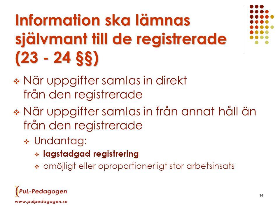 14 Information ska lämnas självmant till de registrerade (23 - 24 §§)  När uppgifter samlas in direkt från den registrerade  När uppgifter samlas in från annat håll än från den registrerade  Undantag:  lagstadgad registrering  omöjligt eller oproportionerligt stor arbetsinsats