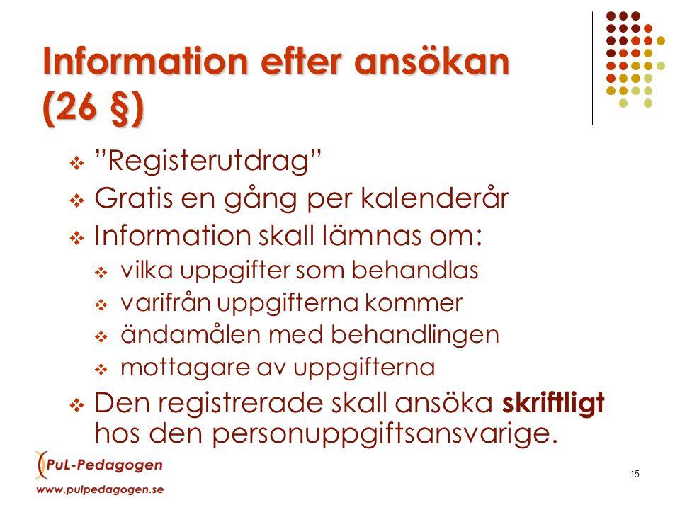 15 Information efter ansökan (26 §)  Registerutdrag  Gratis en gång per kalenderår  Information skall lämnas om:  vilka uppgifter som behandlas  varifrån uppgifterna kommer  ändamålen med behandlingen  mottagare av uppgifterna  Den registrerade skall ansöka skriftligt hos den personuppgiftsansvarige.