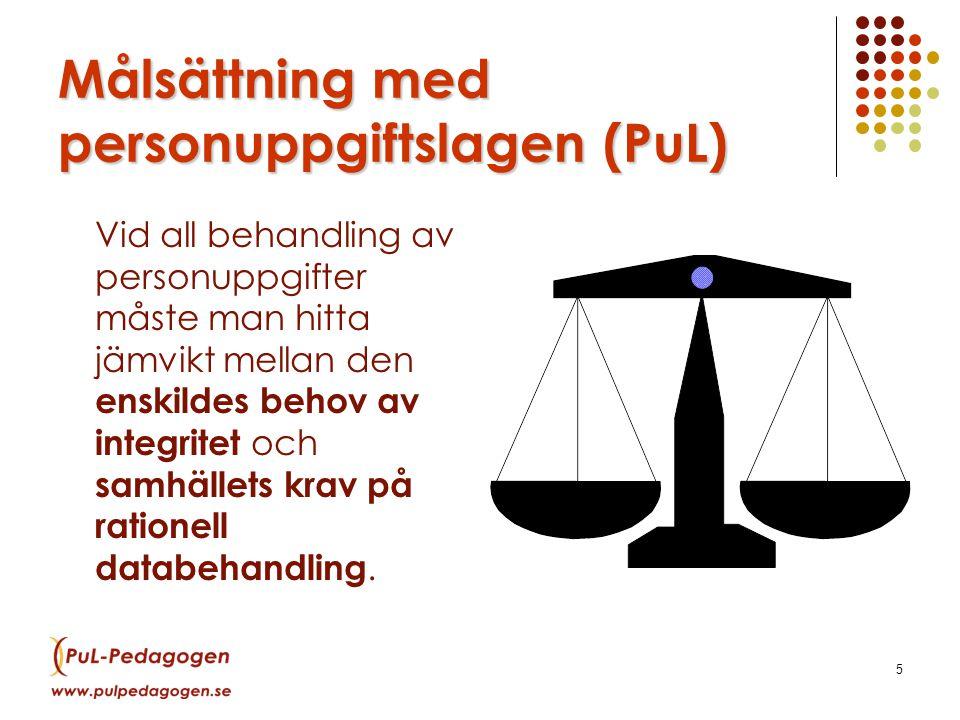 5 Målsättning med personuppgiftslagen (PuL) Vid all behandling av personuppgifter måste man hitta jämvikt mellan den enskildes behov av integritet och samhällets krav på rationell databehandling.