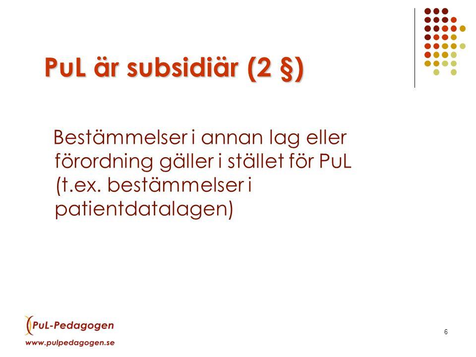 6 PuL är subsidiär (2 §) Bestämmelser i annan lag eller förordning gäller i stället för PuL (t.ex.