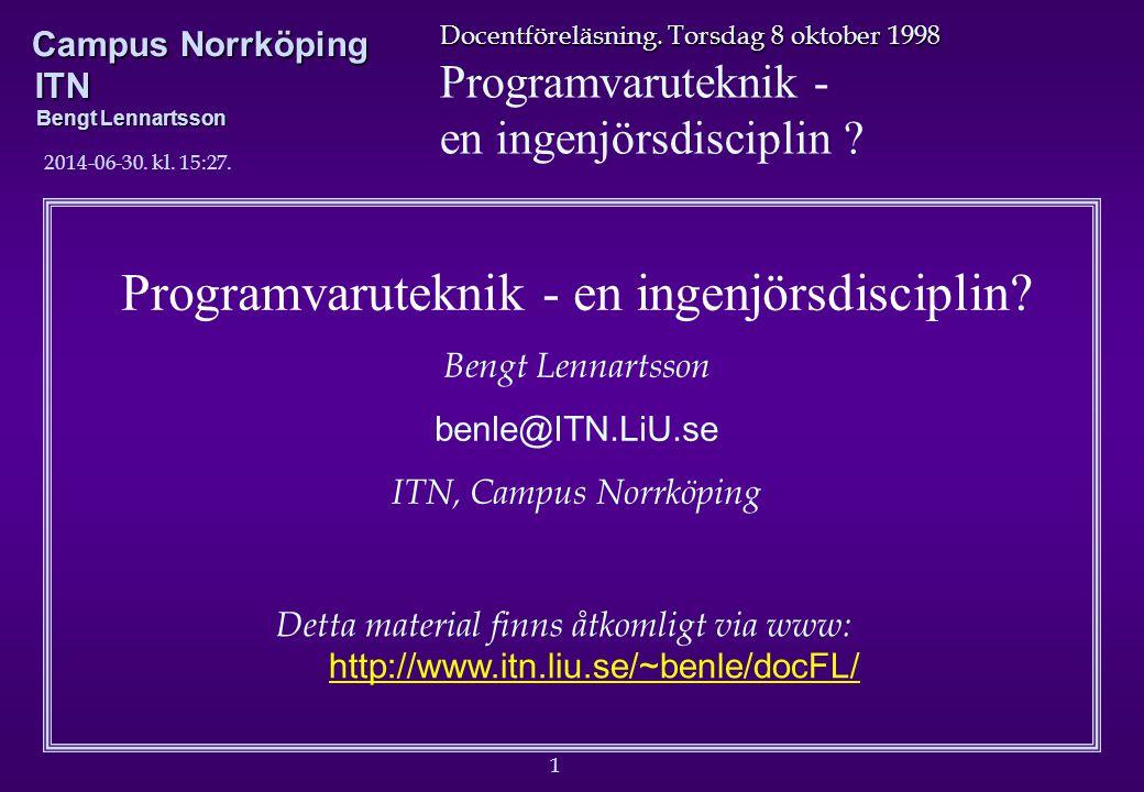 1 Docentföreläsning. Torsdag 8 oktober 1998 Programvaruteknik - en ingenjörsdisciplin ? Campus Norrköping ITN Bengt Lennartsson 2014-06-30. kl. 15:29.