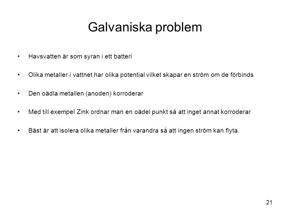 21 Galvaniska problem •Havsvatten är som syran i ett batteri •Olika metaller i vattnet har olika potential vilket skapar en ström om de förbinds •Den