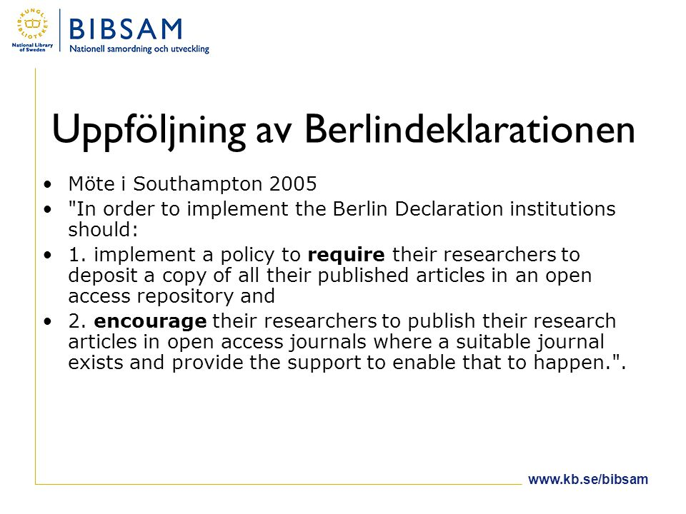 www.kb.se/bibsam Uppföljning av Berlindeklarationen •Möte i Southampton 2005 • In order to implement the Berlin Declaration institutions should: •1.