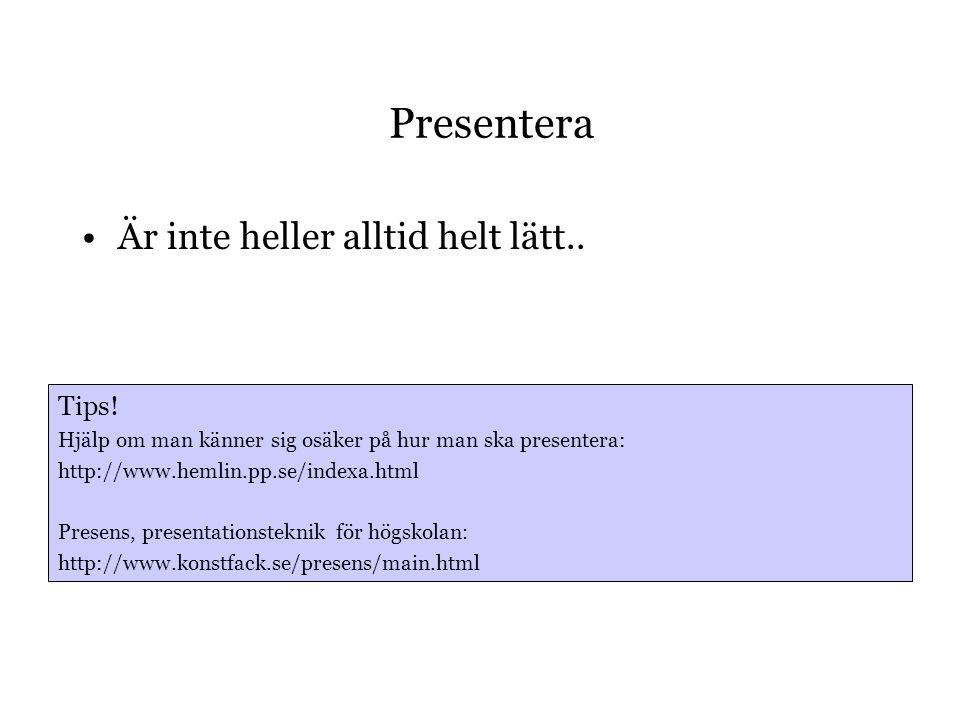 Presentera •Är inte heller alltid helt lätt.. Tips! Hjälp om man känner sig osäker på hur man ska presentera: http://www.hemlin.pp.se/indexa.html Pres