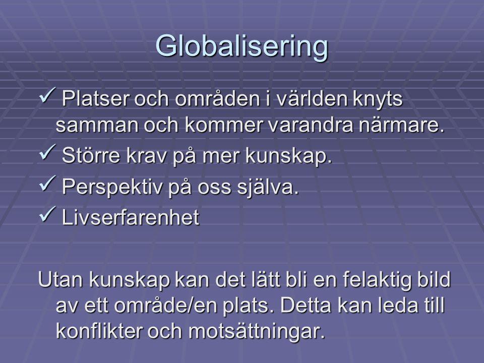 Globalisering  Platser och områden i världen knyts samman och kommer varandra närmare.
