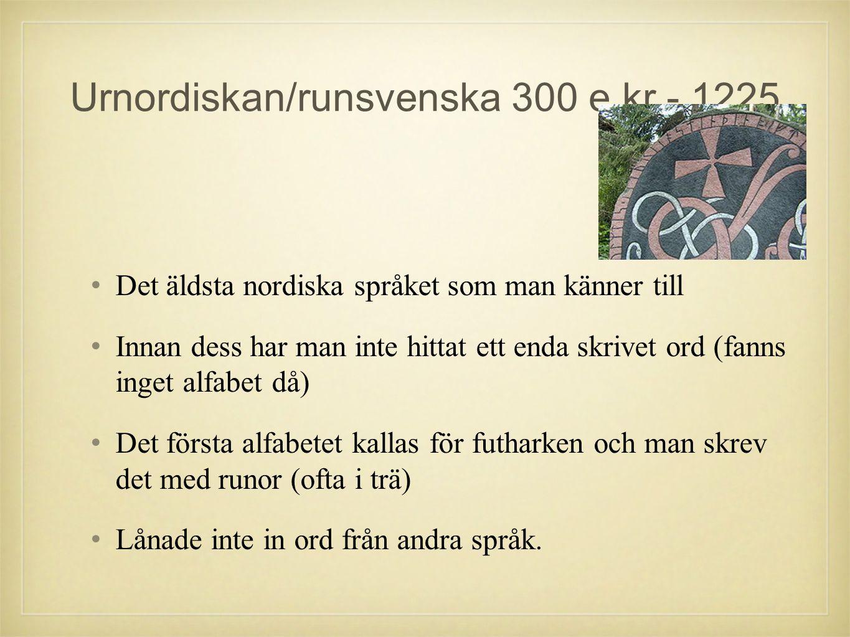 Urnordiskan/runsvenska 300 e.kr - 1225 •D•Det äldsta nordiska språket som man känner till •I•Innan dess har man inte hittat ett enda skrivet ord (fanns inget alfabet då) •D•Det första alfabetet kallas för futharken och man skrev det med runor (ofta i trä) •L•Lånade inte in ord från andra språk.