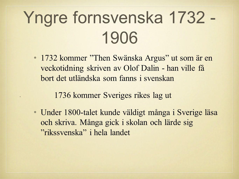 Yngre fornsvenska 1732 - 1906 •1•1732 kommer Then Swänska Argus ut som är en veckotidning skriven av Olof Dalin - han ville få bort det utländska som fanns i svenskan •1•1736 kommer Sveriges rikes lag ut •U•Under 1800-talet kunde väldigt många i Sverige läsa och skriva.