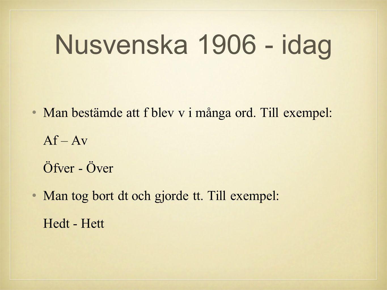 Nusvenska 1906 - idag •Man bestämde att f blev v i många ord. Till exempel: Af – Av Öfver - Över •Man tog bort dt och gjorde tt. Till exempel: Hedt -