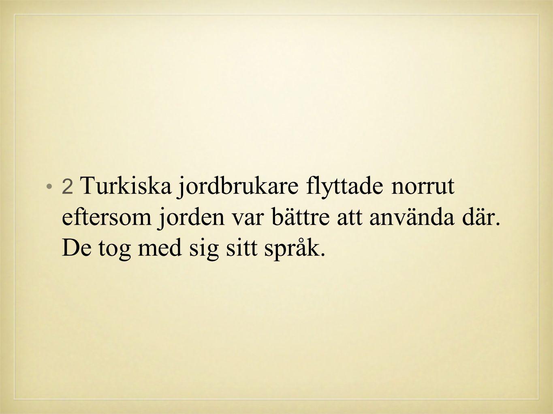 •2 Turkiska jordbrukare flyttade norrut eftersom jorden var bättre att använda där. De tog med sig sitt språk.