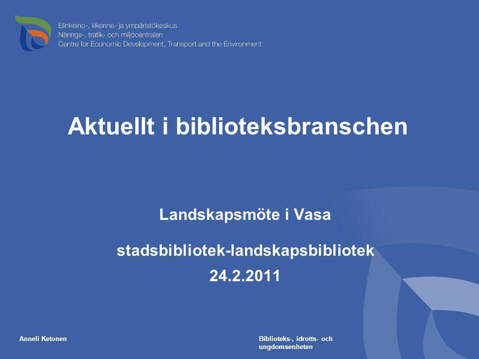 Aktuellt i biblioteksbranschen Landskapsmöte i Vasa stadsbibliotek-landskapsbibliotek 24.2.2011 Anneli KetonenBiblioteks-, idrotts- och ungdomsenheten