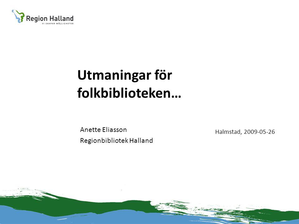 Utmaningar för folkbiblioteken… Anette Eliasson Regionbibliotek Halland Halmstad, 2009-05-26