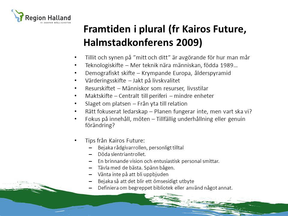 Framtiden i plural (fr Kairos Future, Halmstadkonferens 2009) • Tillit och synen på mitt och ditt är avgörande för hur man mår • Teknologiskifte – Mer teknik nära människan, födda 1989… • Demografiskt skifte – Krympande Europa, ålderspyramid • Värderingsskifte – Jakt på livskvalitet • Resurskiftet – Människor som resurser, livsstilar • Maktskifte – Centralt till periferi – mindre enheter • Slaget om platsen – Från yta till relation • Rätt fokuserat ledarskap – Planen fungerar inte, men vart ska vi.