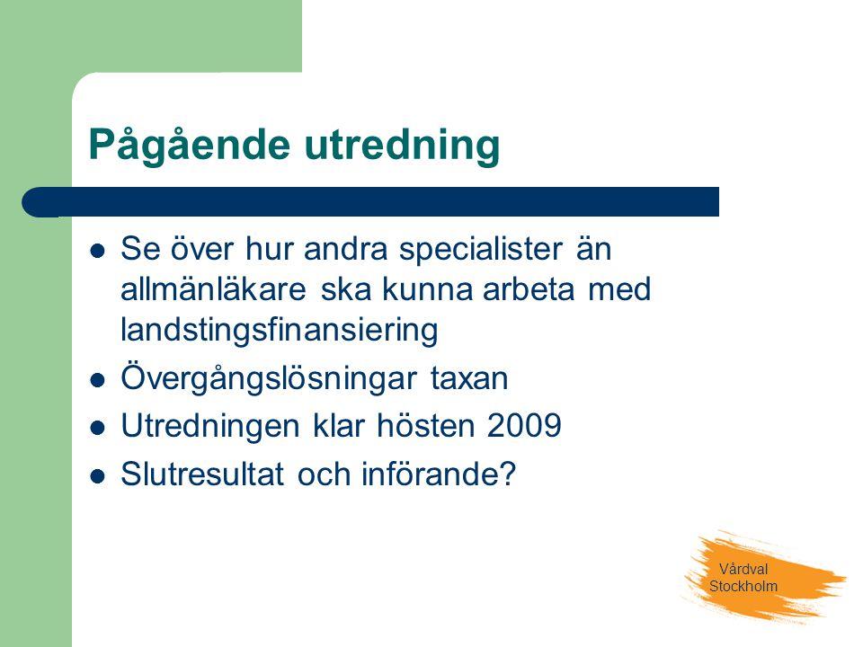 Vårdval Stockholm Pågående utredning  Se över hur andra specialister än allmänläkare ska kunna arbeta med landstingsfinansiering  Övergångslösningar taxan  Utredningen klar hösten 2009  Slutresultat och införande?