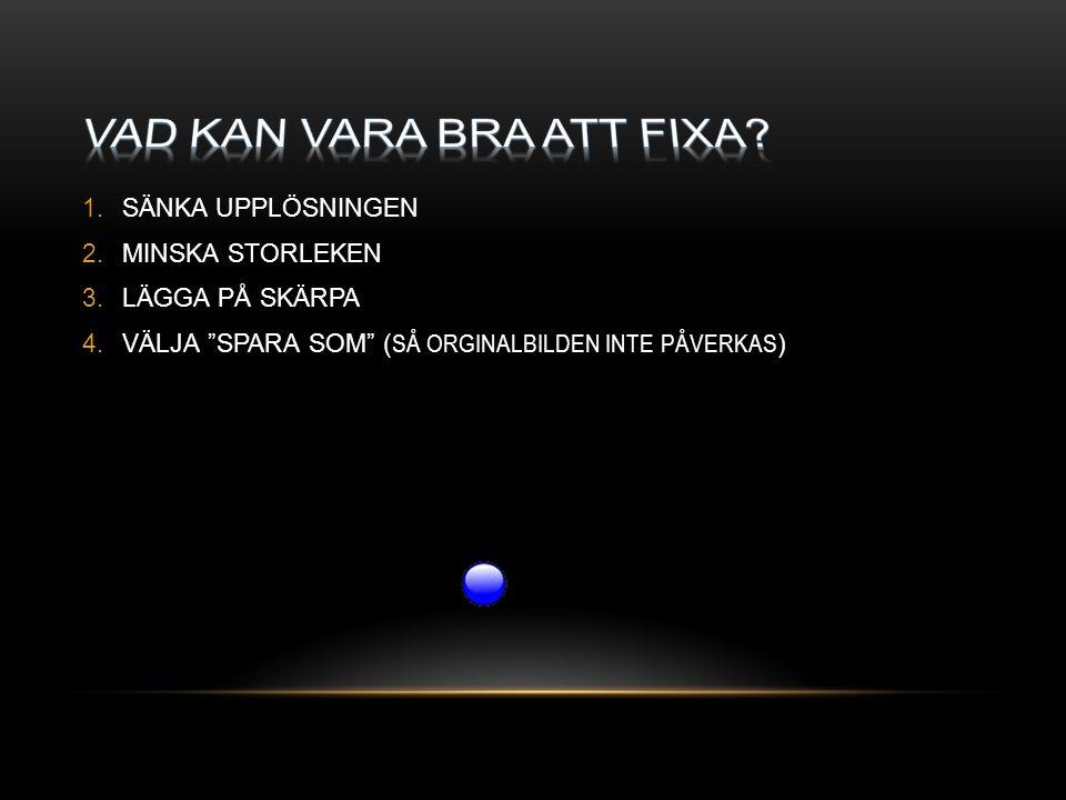 """1.SÄNKA UPPLÖSNINGEN 2.MINSKA STORLEKEN 3.LÄGGA PÅ SKÄRPA 4.VÄLJA """"SPARA SOM"""" ( SÅ ORGINALBILDEN INTE PÅVERKAS )"""
