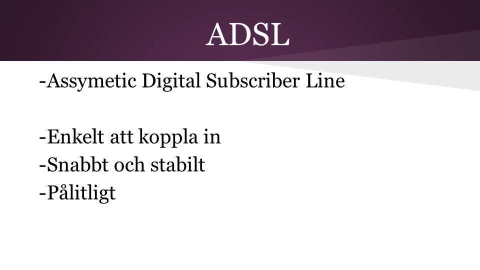 ADSL -Assymetic Digital Subscriber Line -Enkelt att koppla in -Snabbt och stabilt -Pålitligt