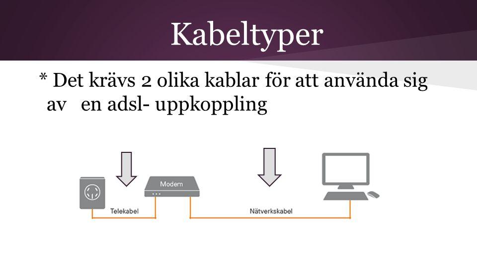 Kabeltyper * Det krävs 2 olika kablar för att använda sig av en adsl- uppkoppling