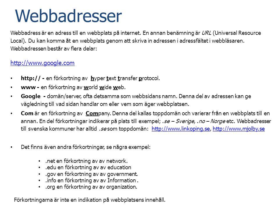 Webbadresser Webbadress är en adress till en webbplats på internet. En annan benämning är URL (Universal Resource Local). Du kan komma åt en webbplats