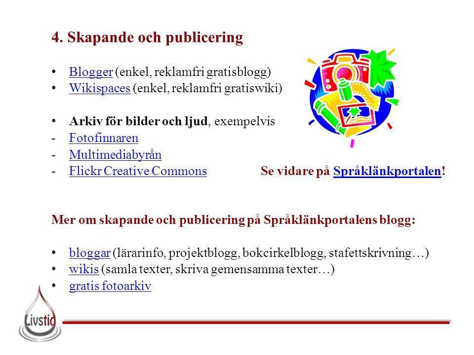 4. Skapande och publicering • Blogger (enkel, reklamfri gratisblogg) Blogger • Wikispaces (enkel, reklamfri gratiswiki) Wikispaces • Arkiv för bilder