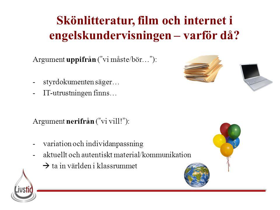 """Skönlitteratur, film och internet i engelskundervisningen – varför då? Argument uppifrån (""""vi måste/bör…""""): -styrdokumenten säger… -IT-utrustningen fi"""