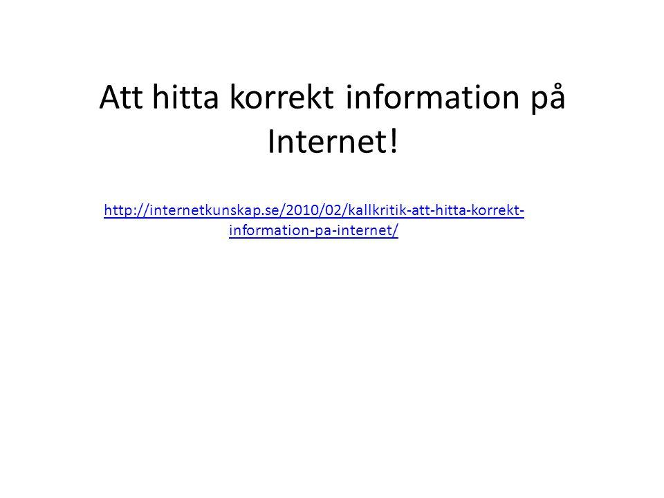 Att hitta korrekt information på Internet! http://internetkunskap.se/2010/02/kallkritik-att-hitta-korrekt- information-pa-internet/