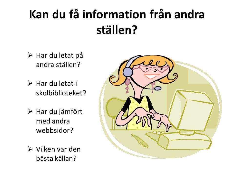 Kan du få information från andra ställen?  Har du letat på andra ställen?  Har du letat i skolbiblioteket?  Har du jämfört med andra webbsidor?  V