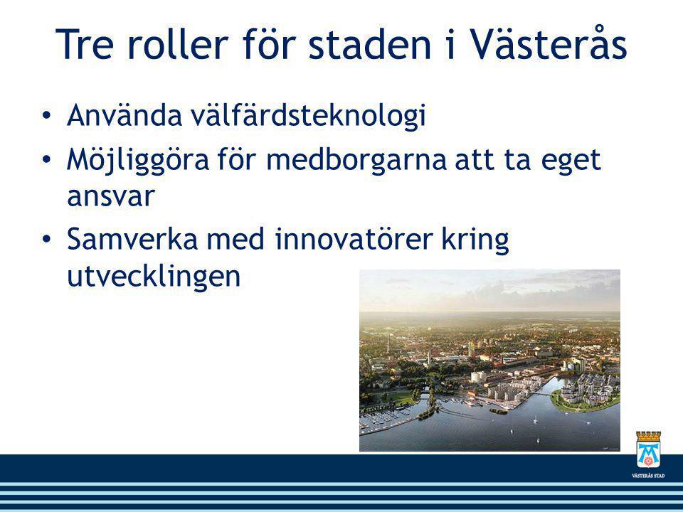 Tre roller för staden i Västerås • Använda välfärdsteknologi • Möjliggöra för medborgarna att ta eget ansvar • Samverka med innovatörer kring utvecklingen