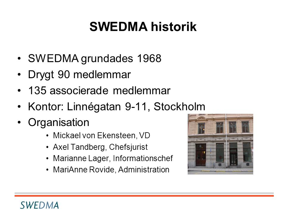SWEDMA historik •SWEDMA grundades 1968 •Drygt 90 medlemmar •135 associerade medlemmar •Kontor: Linnégatan 9-11, Stockholm •Organisation •Mickael von Ekensteen, VD •Axel Tandberg, Chefsjurist •Marianne Lager, Informationschef •MariAnne Rovide, Administration