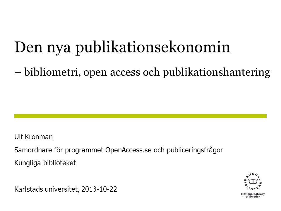 Den nya publikationsekonomin – bibliometri, open access och publikationshantering Ulf Kronman Samordnare för programmet OpenAccess.se och publiceringsfrågor Kungliga biblioteket Karlstads universitet, 2013-10-22